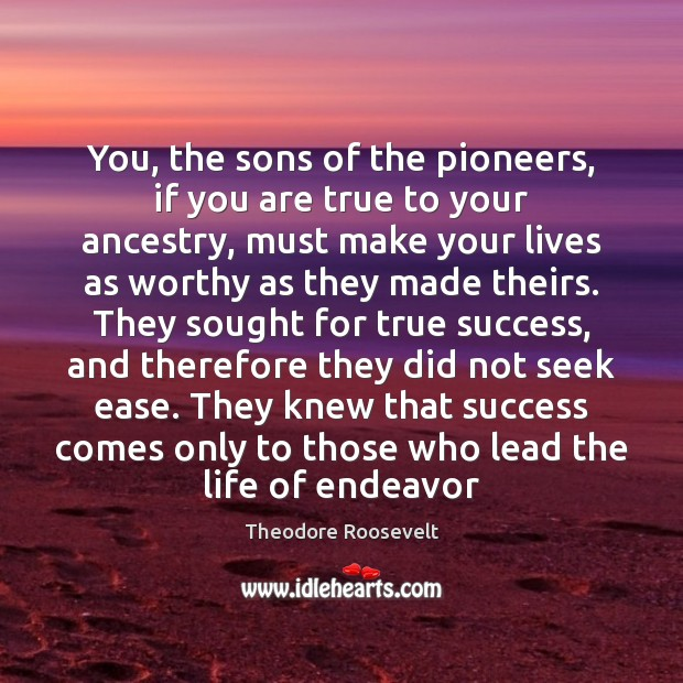 You, the sons of the pioneers, if you are true to your Theodore Roosevelt Picture Quote