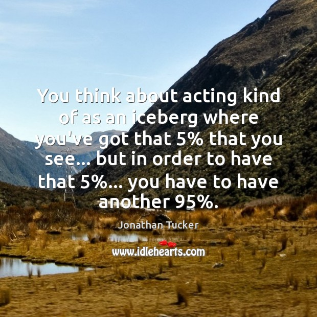 You think about acting kind of as an iceberg where you've got Image