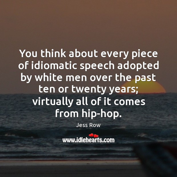 You think about every piece of idiomatic speech adopted by white men Jess Row Picture Quote
