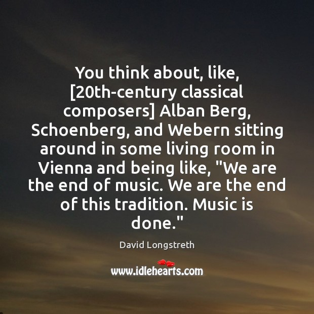 Image, You think about, like, [20th-century classical composers] Alban Berg, Schoenberg, and Webern