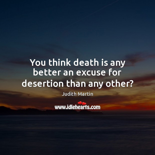 You think death is any better an excuse for desertion than any other? Death Quotes Image