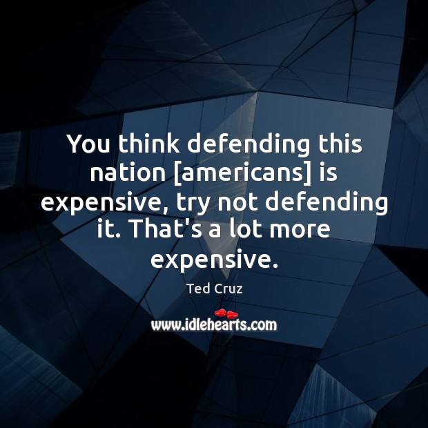 You think defending this nation [americans] is expensive, try not defending it. Ted Cruz Picture Quote