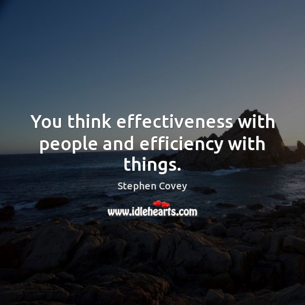 You think effectiveness with people and efficiency with things. Stephen Covey Picture Quote
