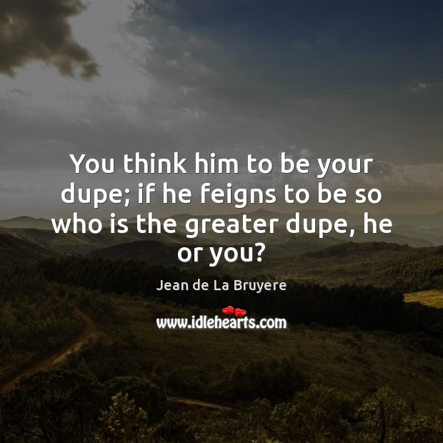 You think him to be your dupe; if he feigns to be so who is the greater dupe, he or you? Image