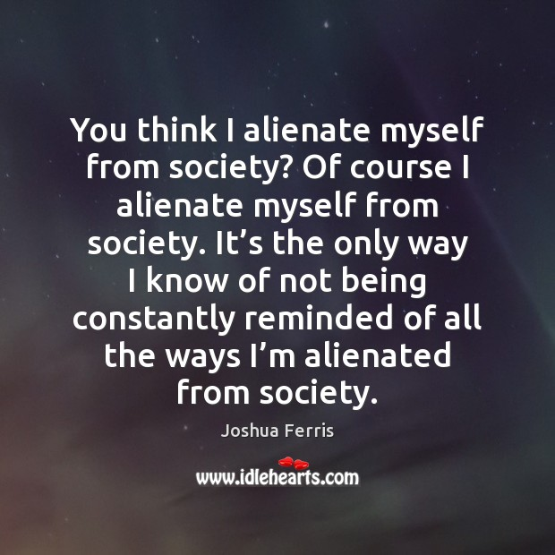 You think I alienate myself from society? Of course I alienate myself Image