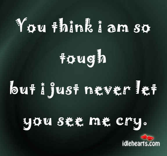 You Think I Am So Tough But I Just…