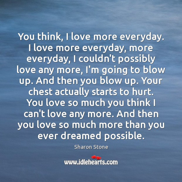 You think, I love more everyday. I love more everyday, more everyday, Sharon Stone Picture Quote