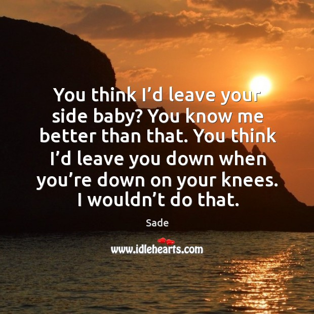 You think I'd leave your side baby? you know me better than that. Sade Picture Quote