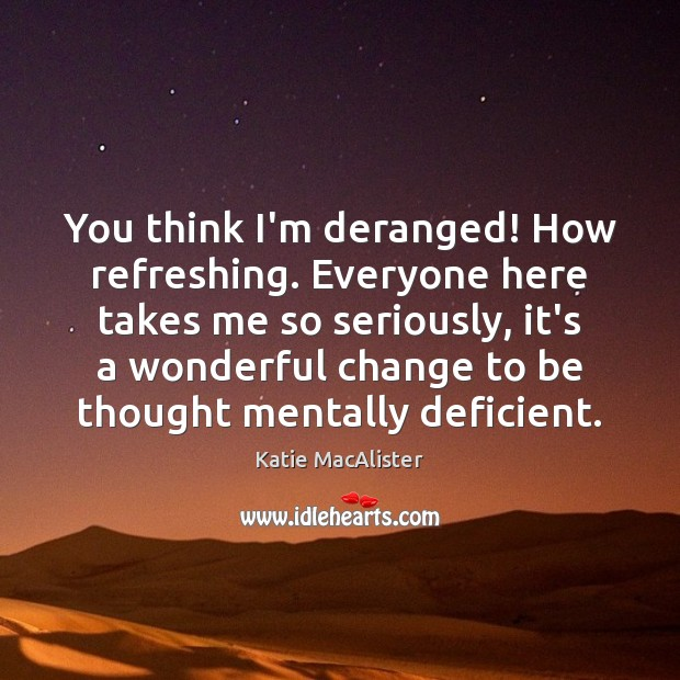 Image, You think I'm deranged! How refreshing. Everyone here takes me so seriously,
