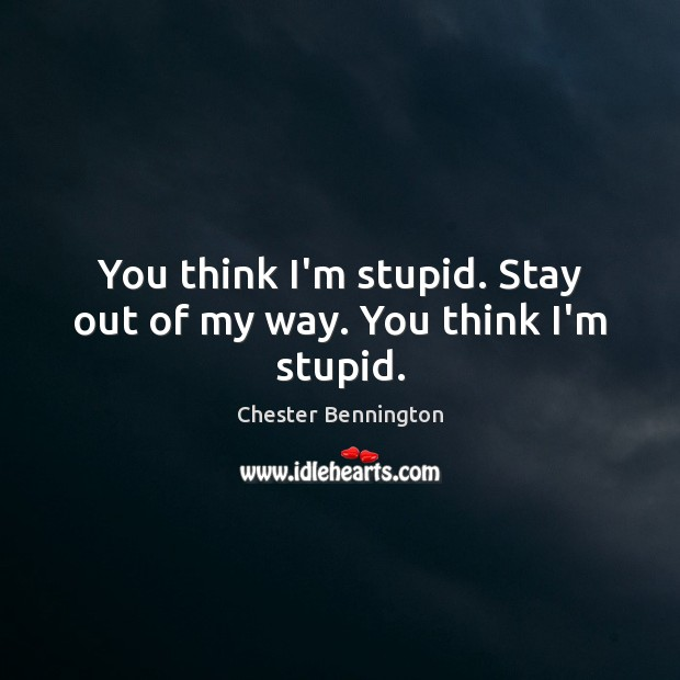 You think I'm stupid. Stay out of my way. You think I'm stupid. Chester Bennington Picture Quote