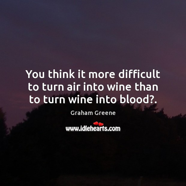 You think it more difficult to turn air into wine than to turn wine into blood?. Image