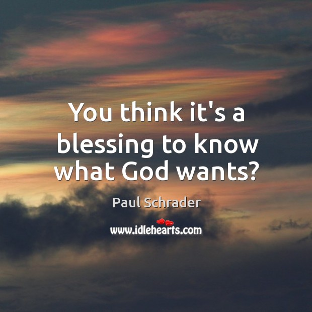 You think it's a blessing to know what God wants? Image