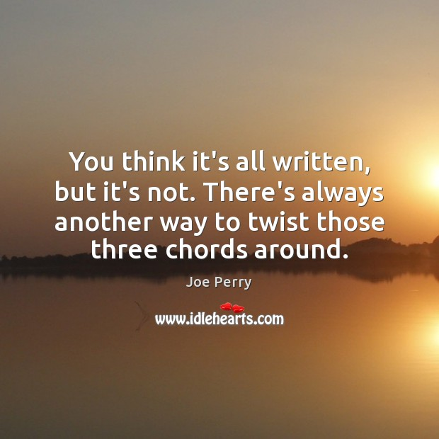 You think it's all written, but it's not. There's always another way Image