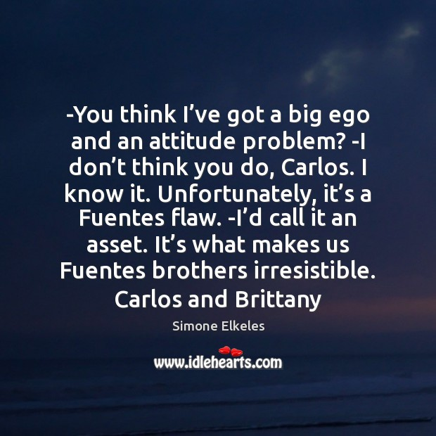 -You think I've got a big ego and an attitude problem? Image