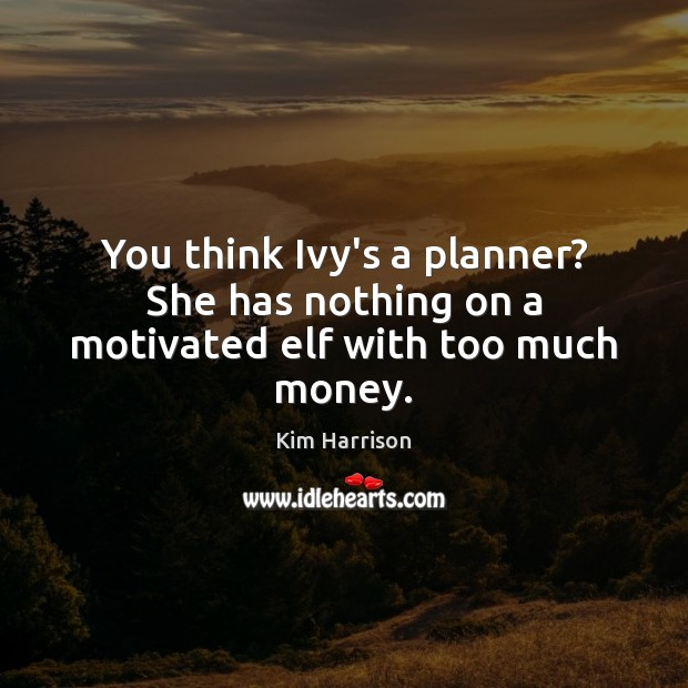 You think Ivy's a planner? She has nothing on a motivated elf with too much money. Kim Harrison Picture Quote