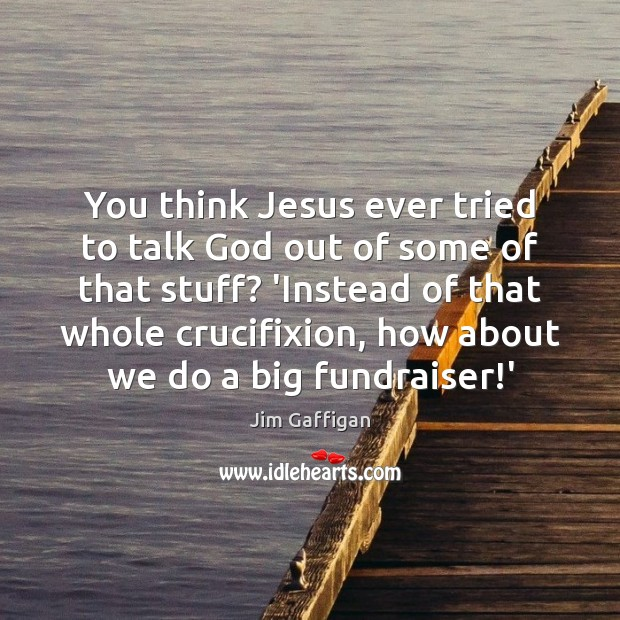 Jim Gaffigan Picture Quote image saying: You think Jesus ever tried to talk God out of some of