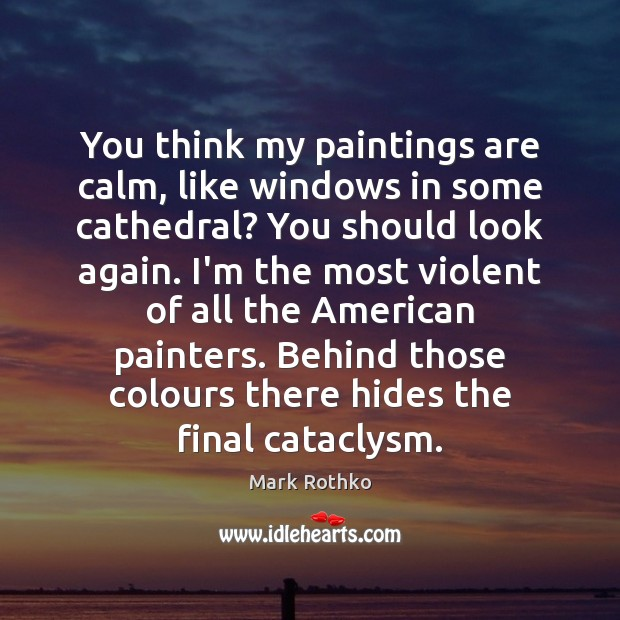 Image, You think my paintings are calm, like windows in some cathedral? You