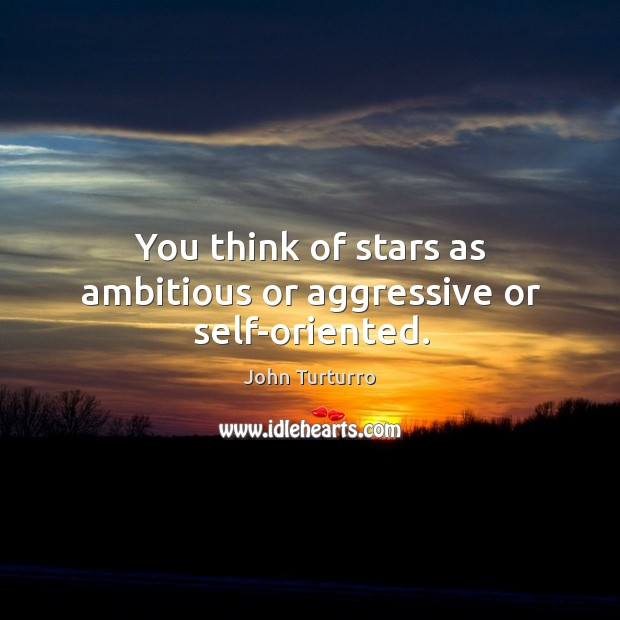 Image, You think of stars as ambitious or aggressive or self-oriented.