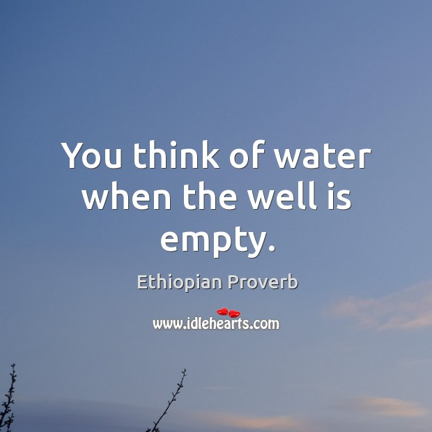 You think of water when the well is empty. Ethiopian Proverbs Image
