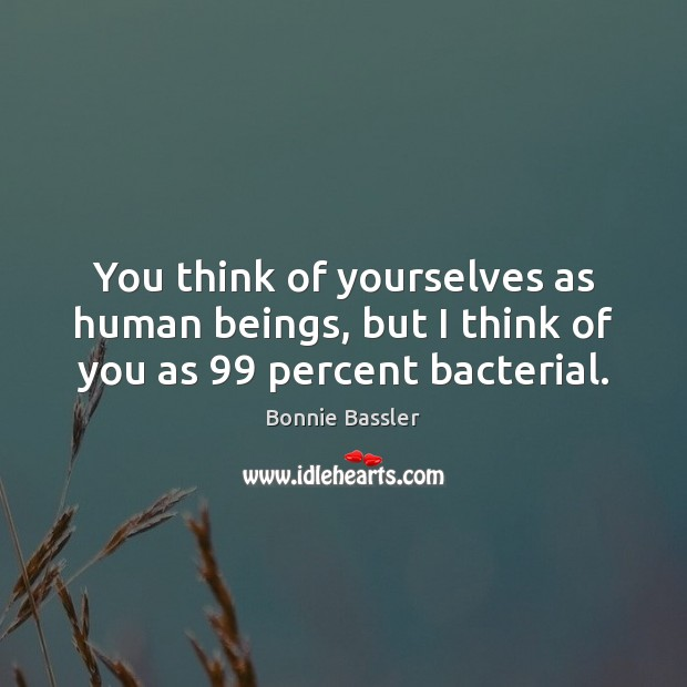 You think of yourselves as human beings, but I think of you as 99 percent bacterial. Image