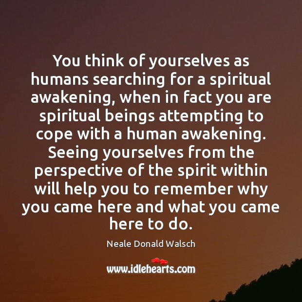 You think of yourselves as humans searching for a spiritual awakening, when Image