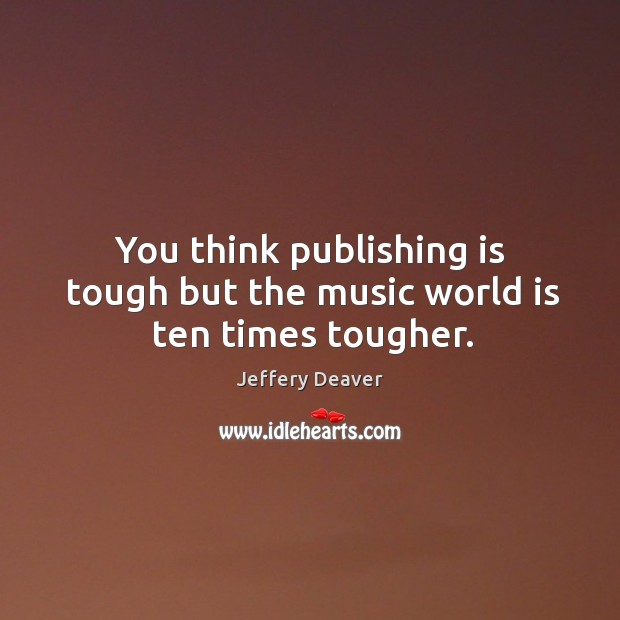 You think publishing is tough but the music world is ten times tougher. Jeffery Deaver Picture Quote