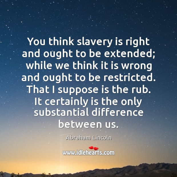 Image, You think slavery is right and ought to be extended; while we