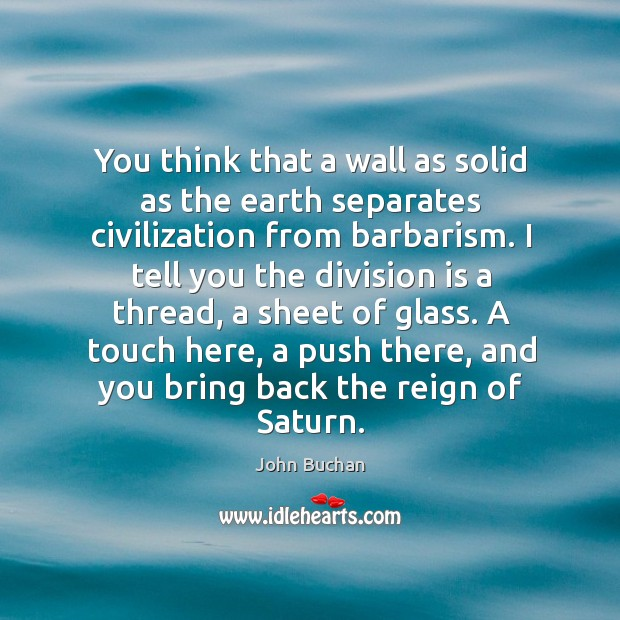 You think that a wall as solid as the earth separates civilization from barbarism. John Buchan Picture Quote