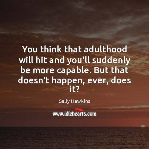You think that adulthood will hit and you'll suddenly be more capable. Image