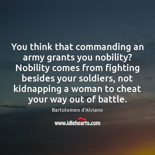 You think that commanding an army grants you nobility? Nobility comes from Cheating Quotes Image