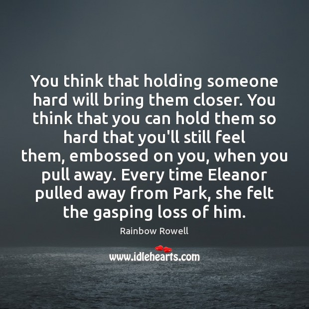 Image, You think that holding someone hard will bring them closer. You think