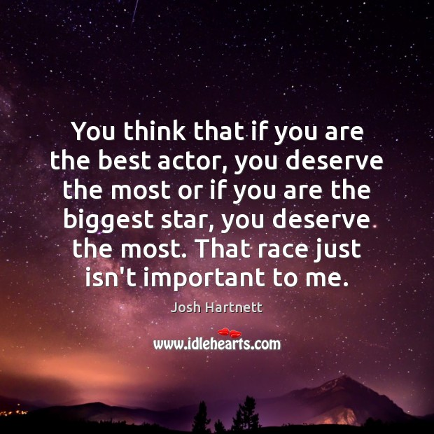 You think that if you are the best actor, you deserve the Image