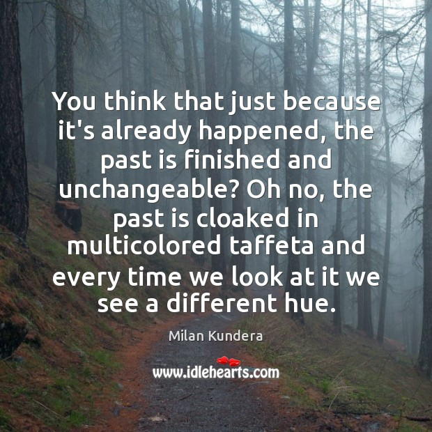 You think that just because it's already happened, the past is finished Milan Kundera Picture Quote