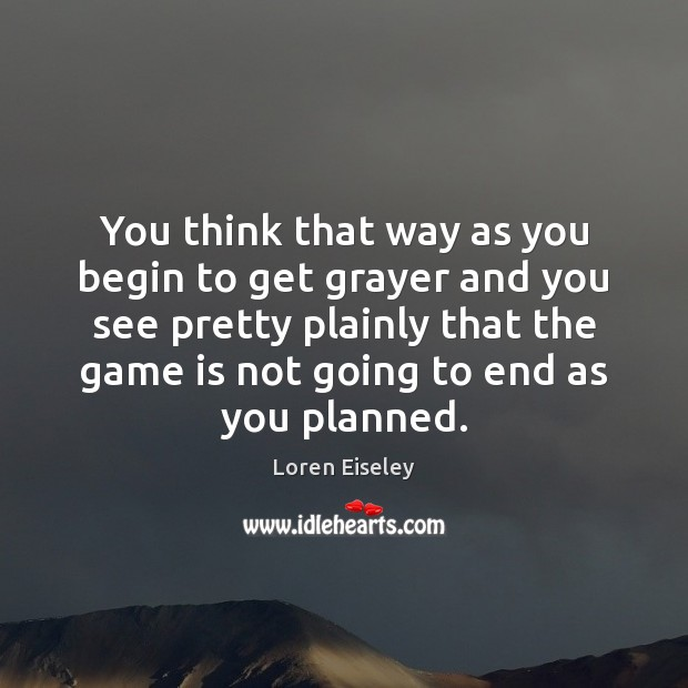You think that way as you begin to get grayer and you Loren Eiseley Picture Quote