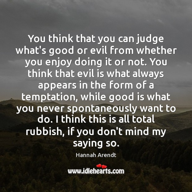 You think that you can judge what's good or evil from whether Hannah Arendt Picture Quote