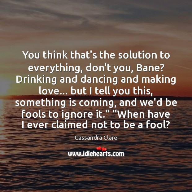 You think that's the solution to everything, don't you, Bane? Drinking and Cassandra Clare Picture Quote
