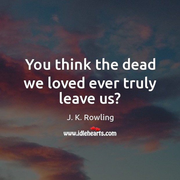 You think the dead we loved ever truly leave us? J. K. Rowling Picture Quote