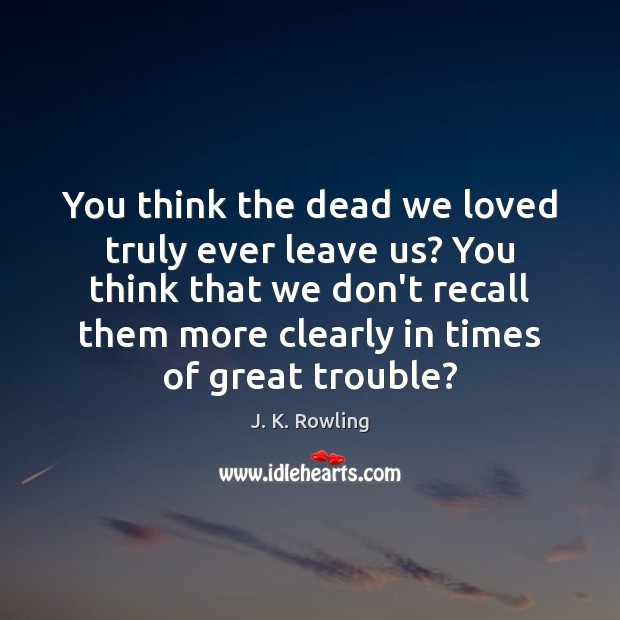 You think the dead we loved truly ever leave us? You think J. K. Rowling Picture Quote