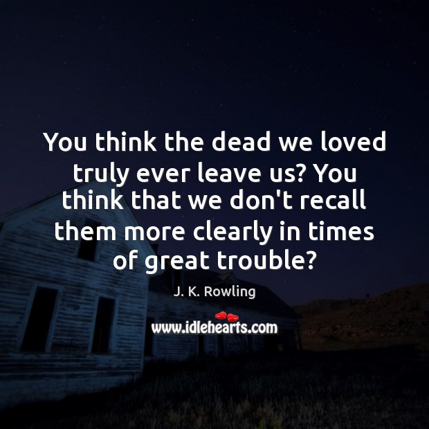 You think the dead we loved truly ever leave us? You think Image