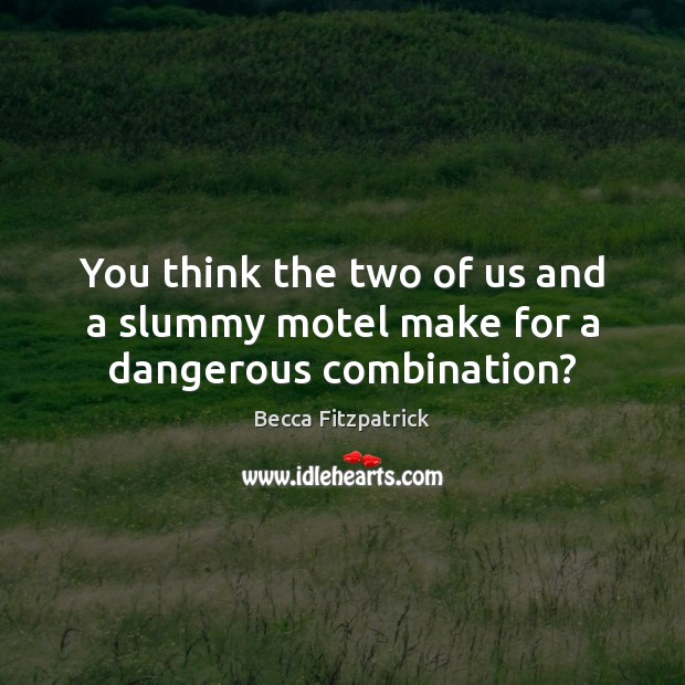 You think the two of us and a slummy motel make for a dangerous combination? Becca Fitzpatrick Picture Quote