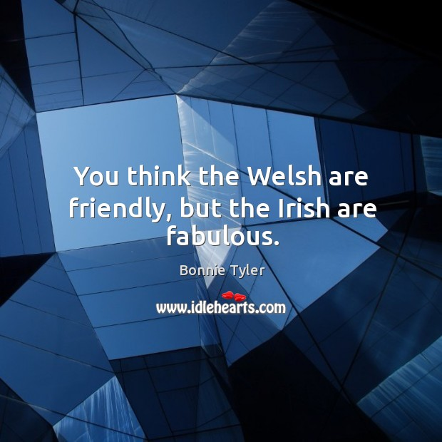You think the welsh are friendly, but the irish are fabulous. Image