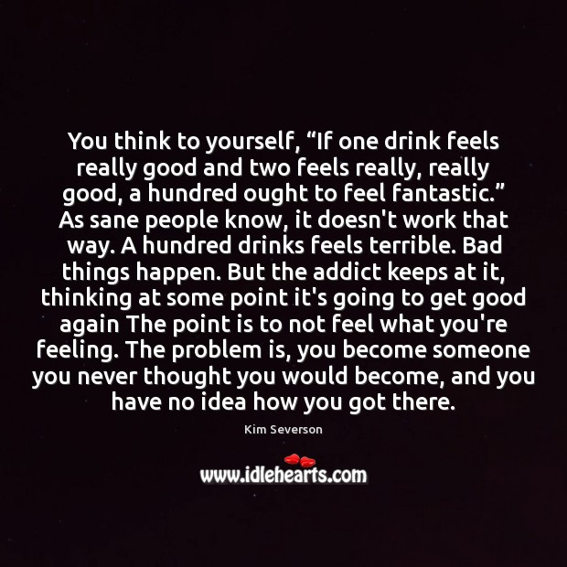 """Image, You think to yourself, """"If one drink feels really good and two"""