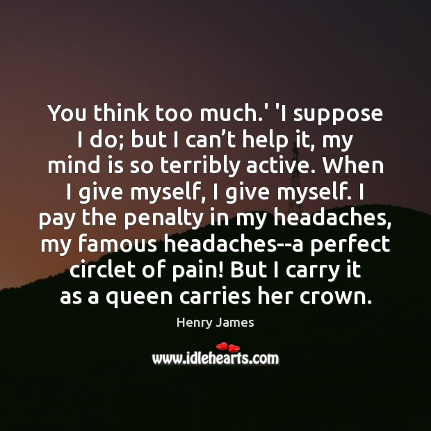 You think too much.' 'I suppose I do; but I can' Henry James Picture Quote