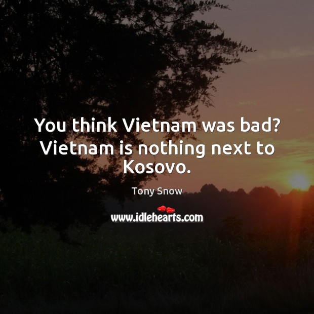 You think Vietnam was bad? Vietnam is nothing next to Kosovo. Image
