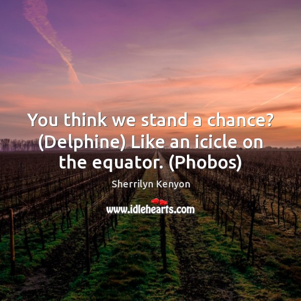 You think we stand a chance? (Delphine) Like an icicle on the equator. (Phobos) Sherrilyn Kenyon Picture Quote