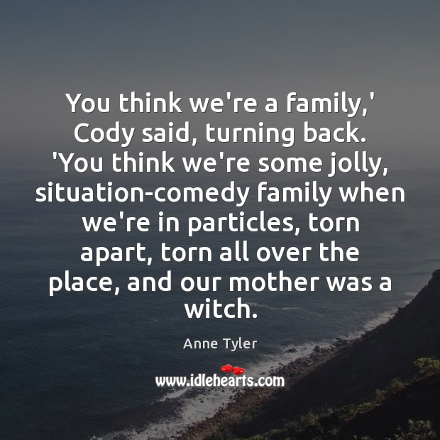 You think we're a family,' Cody said, turning back. 'You think Anne Tyler Picture Quote