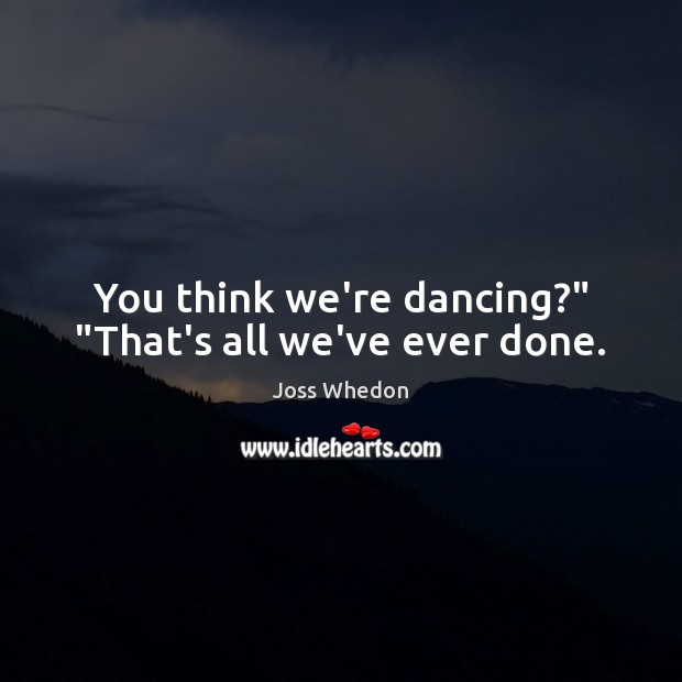 "Image, You think we're dancing?"" ""That's all we've ever done."