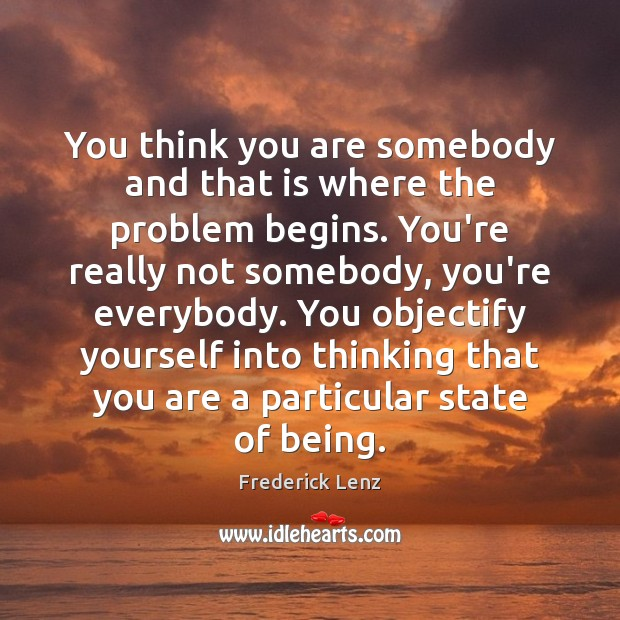 You think you are somebody and that is where the problem begins. Frederick Lenz Picture Quote