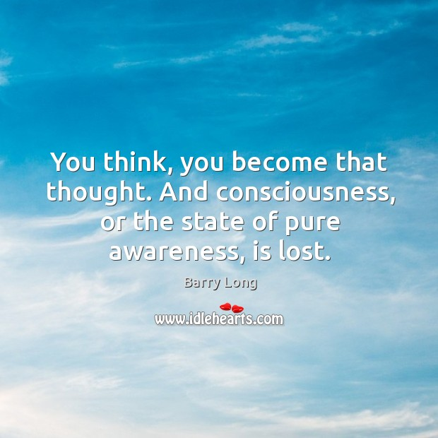 You think, you become that thought. And consciousness, or the state of Barry Long Picture Quote