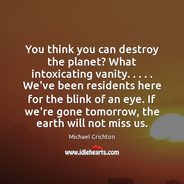 You think you can destroy the planet? What intoxicating vanity. . . . . We've been Michael Crichton Picture Quote